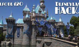 Episode 120 – Disneyland Hacks