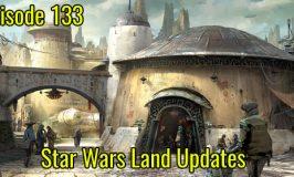 Episode 133 – Star Wars Land Updates